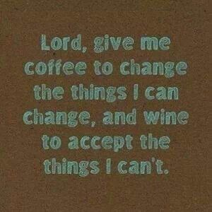 Coffee for the things I can change, and wine for the things I can't change! Ha, ha!
