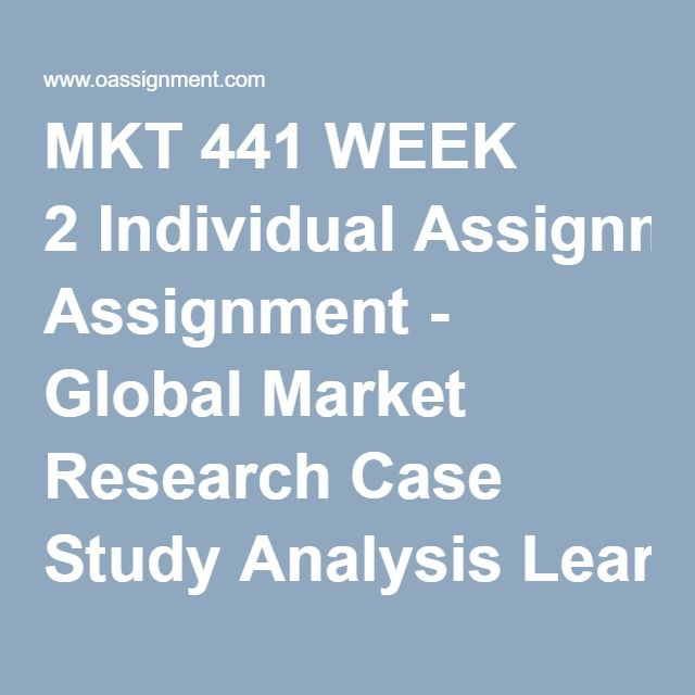 MKT 441 WEEK 2 Individual Assignment - Global Market Research Case - case analysis