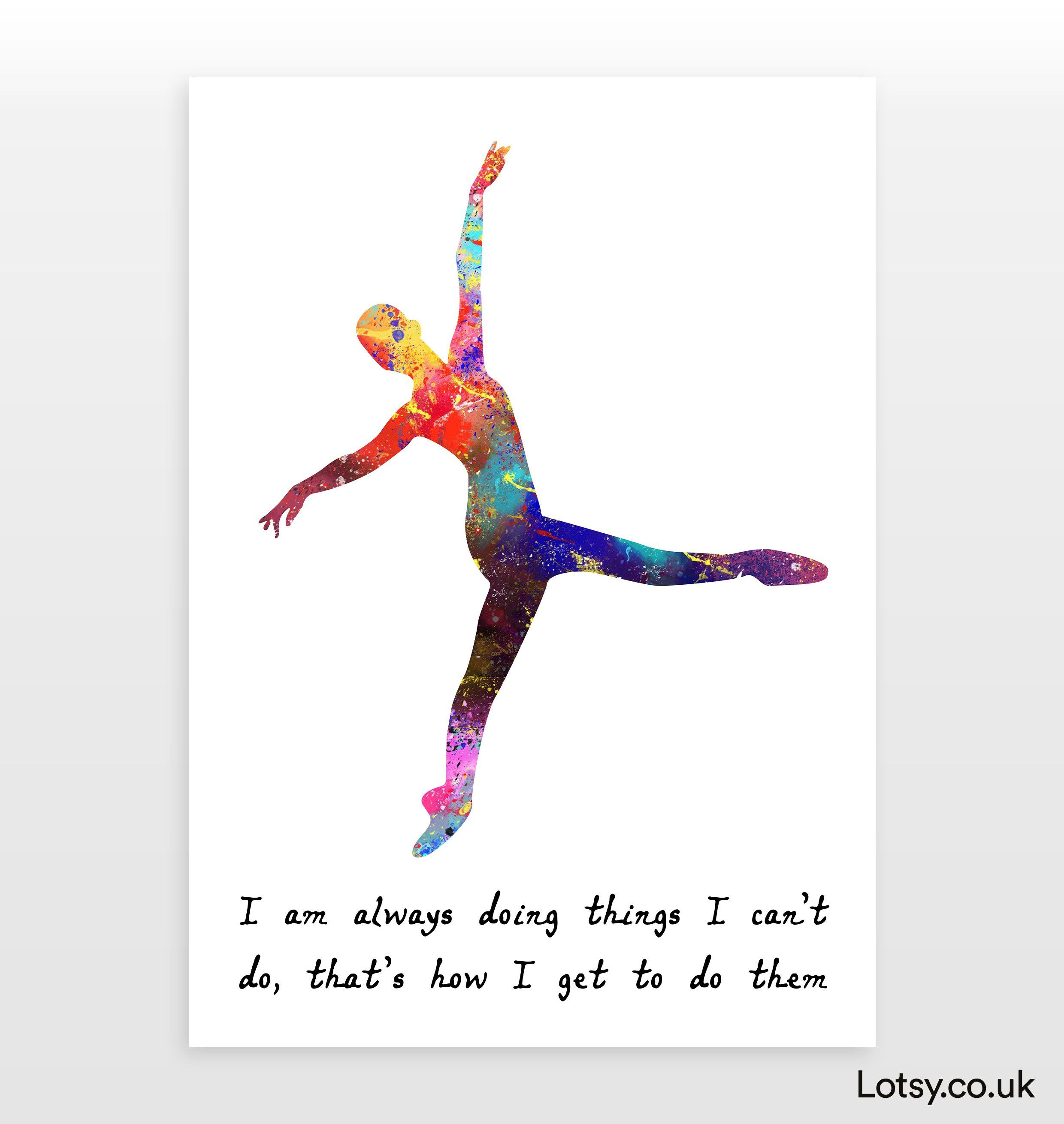 Ballet Quote - I am always doing things I can't do, that's how I get to do them - A4 - (210mm x 297mm) (8.3inch x 11.7inch)