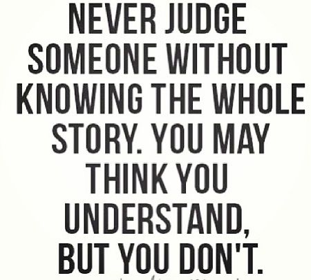 Never Judge Someone Without Knowing The Whole Story Words Quotes Words True Quotes