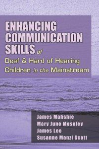 Enhancing Communication skills of Deaf and Hard of Hearing Children in the Mainstream by James Mahshie, et. al.