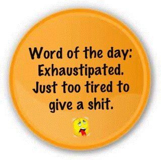 Exhaustipated - just too tired to give a sh*t