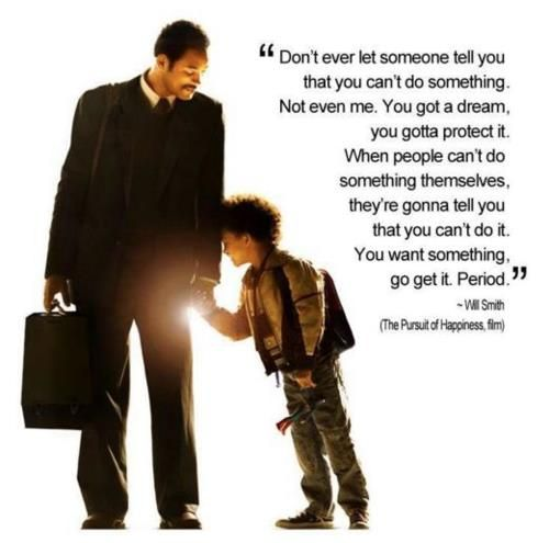 """""""Don't ever let someone tell you that you can't do something..."""" Will Smith, The Pursuit of Happiness"""