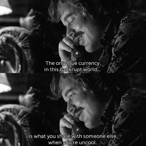 The only true currency in this bankrupt world is what you share with someone else when you're uncool. - Philip Seymour Hoffman, Almost Famous