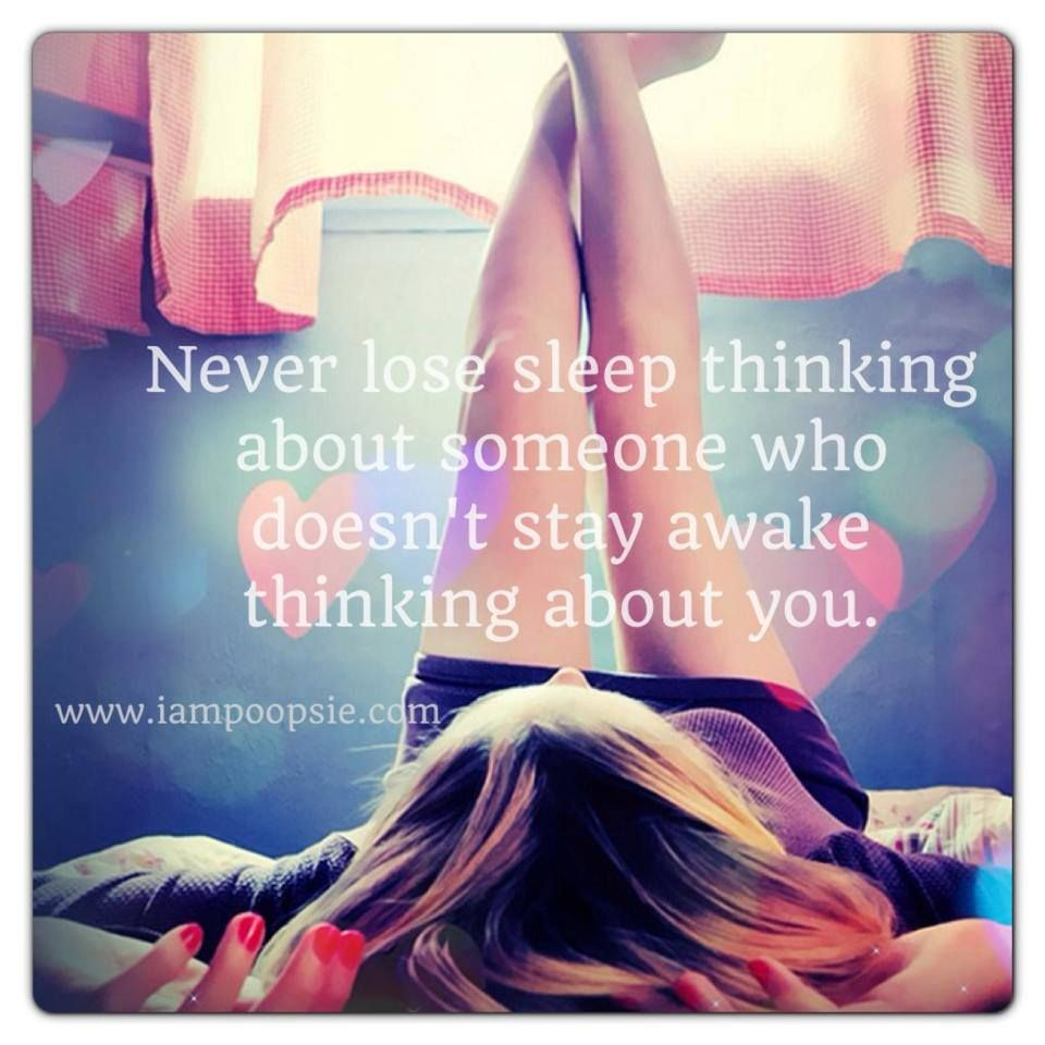 Never lose sleep thinking about someone who doesn't stay awake thinking about you.