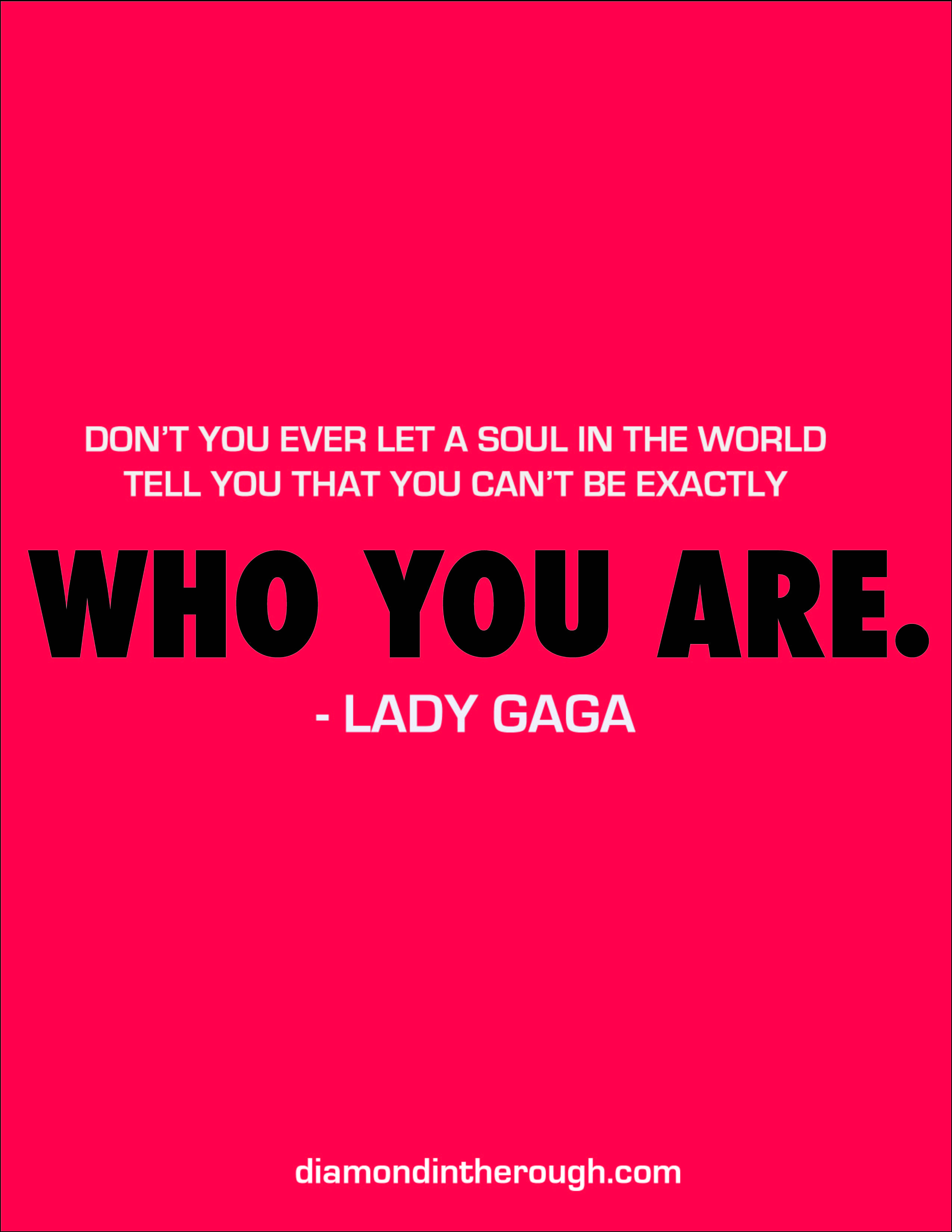 """""""Don't you ever let a soul in the world tell you that you can't be exactly who you are."""" - Lady Gaga #30DaysOfOriginality"""