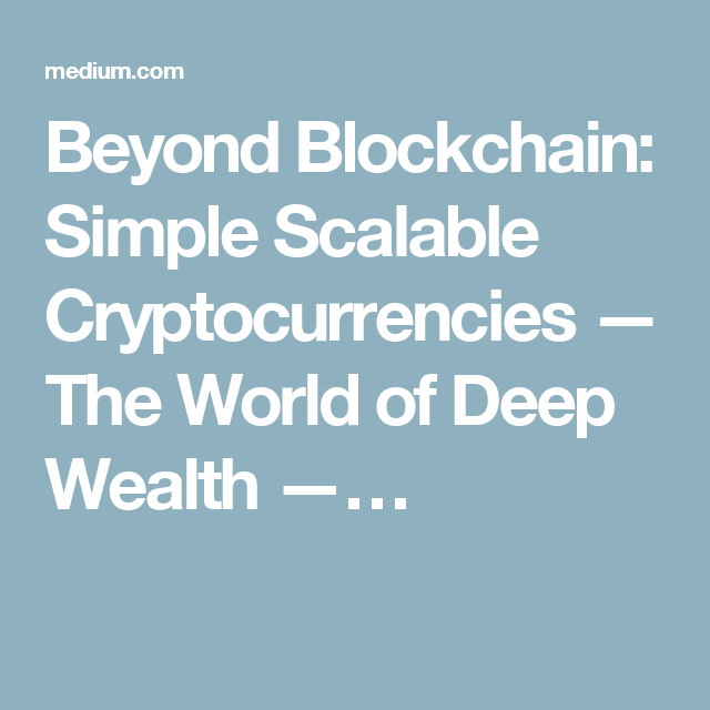 Beyond Blockchain: Simple Scalable Cryptocurrencies — The World of Deep Wealth —…