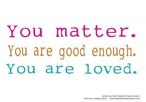 You Are Loved Quotes Delectable Always Remember You Are Loved You Are Good Enough And You Matter