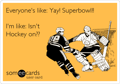 Everyone S Like Yay Superbowl I M Like Isn T Hockey On Hockey Humor Hockey Hockey Mom Ok, this one probably doesn't count as a meme, but it's the single greatest sports image macro of the. everyone s like yay superbowl i m