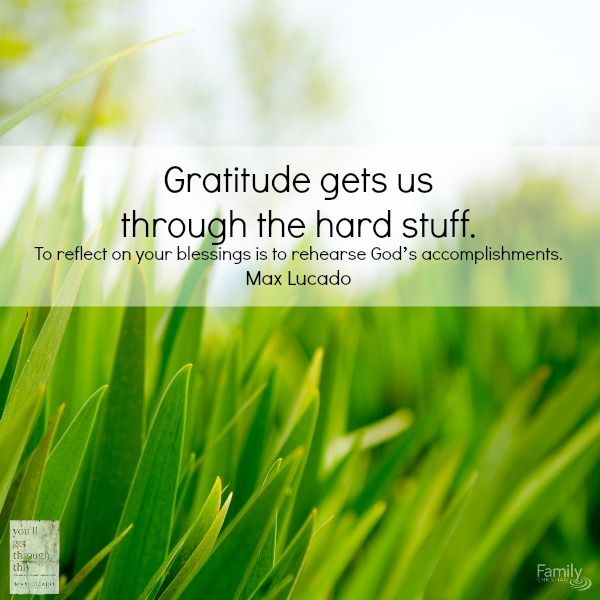 """""""Gratitude gets us through the hard stuff. To reflect on your blessings is to rehearse God's accomplishments."""" Taken from Max Lucado's latest book, You'll Get Through This. Find it here http://www.familychristian.com/youll-get-through-this-hope-and-help-for-your-turbulent-times.html"""