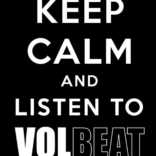 Keep calm and listen to Volbeat! | Favorite Places & Spaces