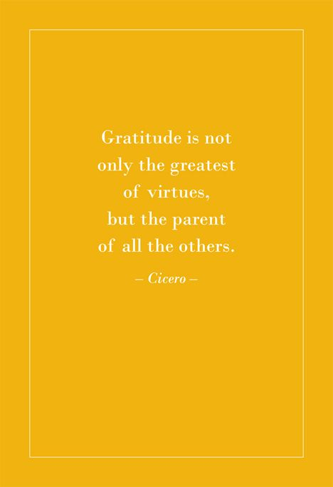 Gratitude is not only the greatest of virtues, but the parent of all the others. Cicero.