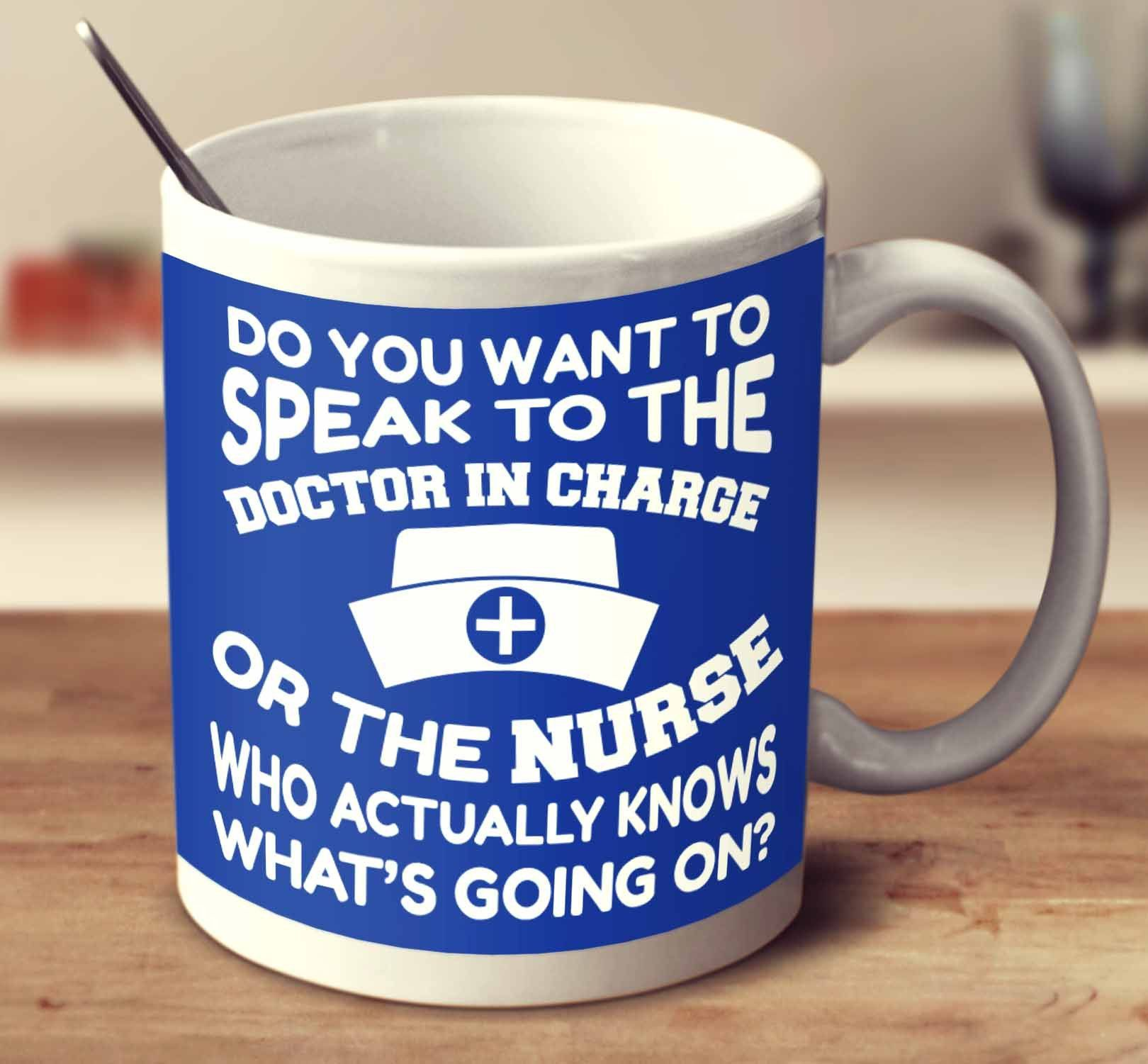 Do You Want To Speak To The Doctor In Charge Or The Nurse Who Actually Knows What's Going On