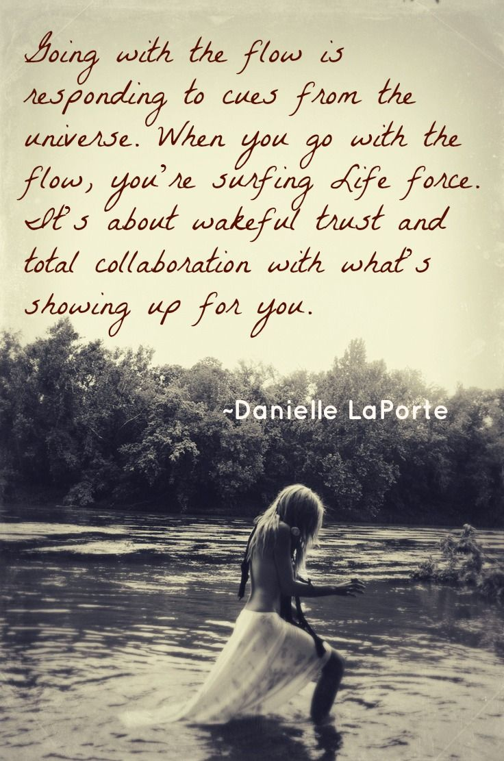 Going with the flow is responding to cues from the universe. When you go with the flow, you're surfing Life force. It's about wakeful trust and total collaboration with what's showing up for you.   ~Danielle LaPorte