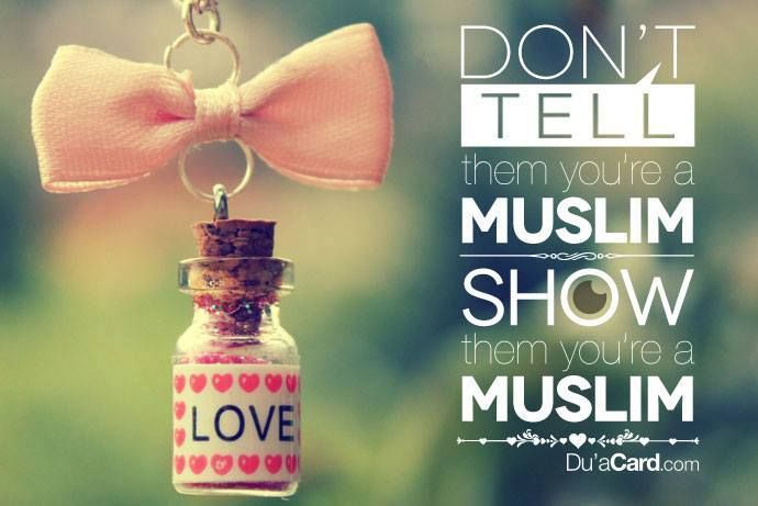Don't tell them you're a muslim...Show them you're a muslim