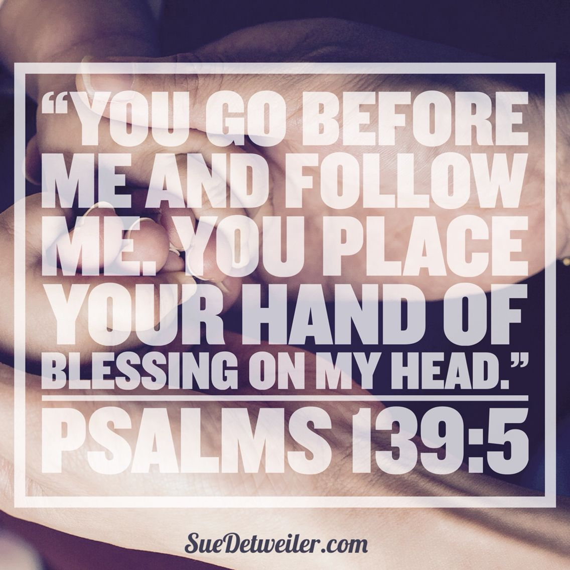 """""""You go before me and follow me. You place your hand of blessing on my head."""" Psalms 139:5 """