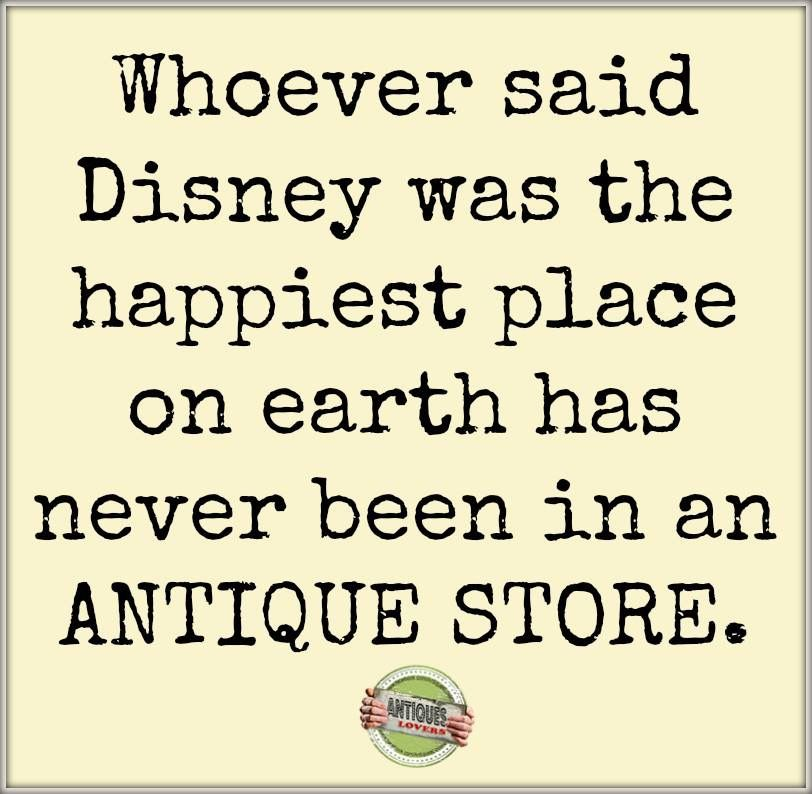 Whoever Said Disney Was The Happiest Place On Earth Has Never Been In An Antique Store Funny Quotes Junking Quotes Vintage Quotes