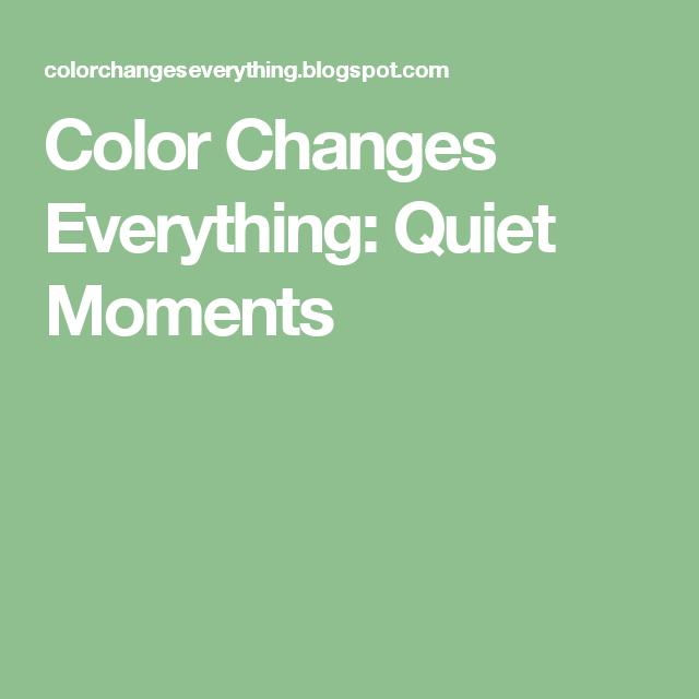 Color Changes Everything: Quiet Moments