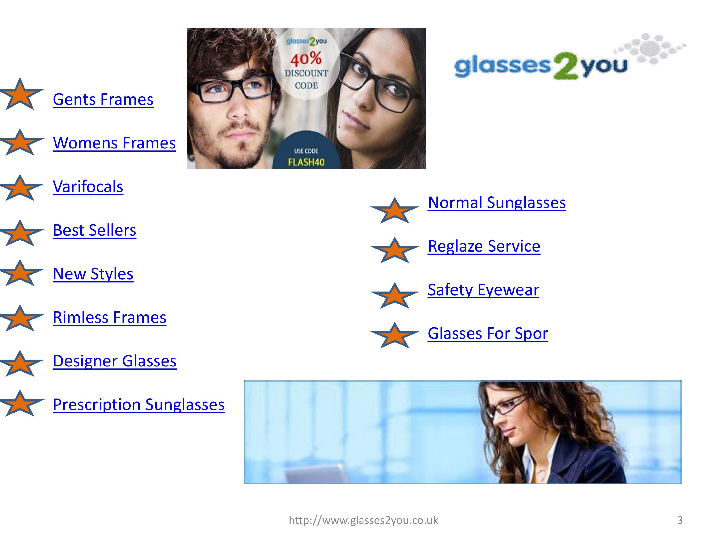 Our Company is operating from UK and we are running our online operations by selling top of the class online glasses to our customers on discounted rates and prices. We have various ranges of glasses for customers to select from our online portal.  Phone:  01489572340  Email:customerservices@glasses2you.co.uk  Website:http://www.glasses2you.co.uk/