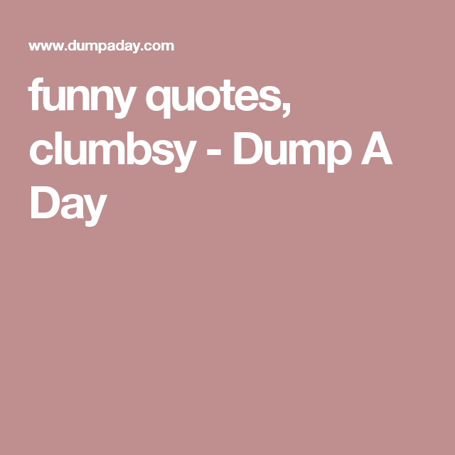 funny quotes, clumbsy - Dump A Day