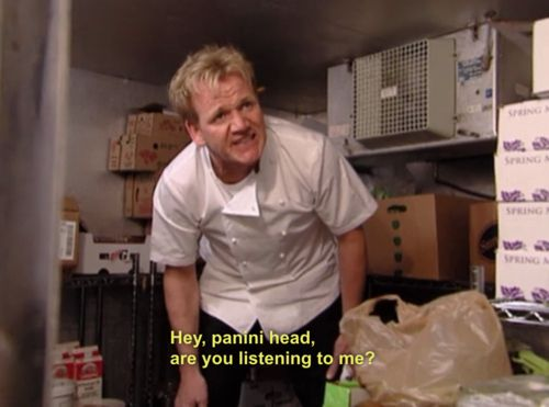 Calling someone a panini head. | 33 Things Only Chef Gordon Ramsay Can Get Away With