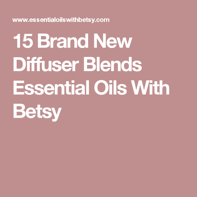 15 Brand New Diffuser Blends Essential Oils With Betsy