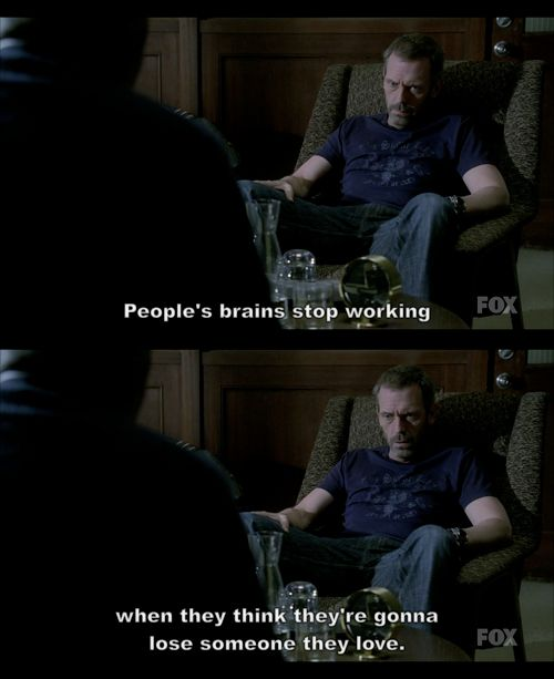 """People's brains stop working when they think they're gonna lose someone they love."" Dr. Gregory House; House MD quotes"