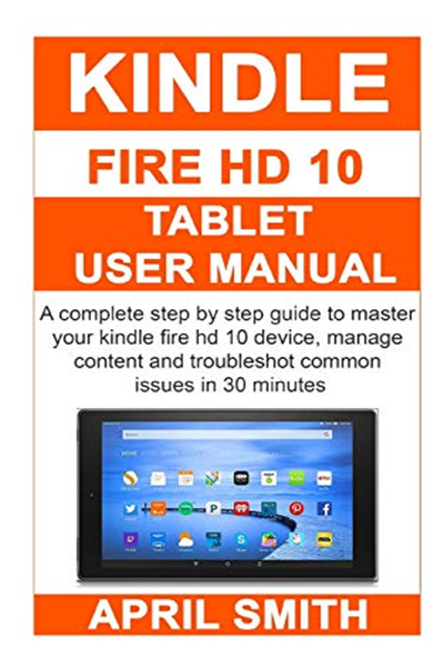 Kindle Fire Hd 10 Tablet User Manual A Complete Step By Step Guide To Master Your Kindle Fire Hd 10 Device Manage Content And Troubleshot Common Issues In 30 Kindle
