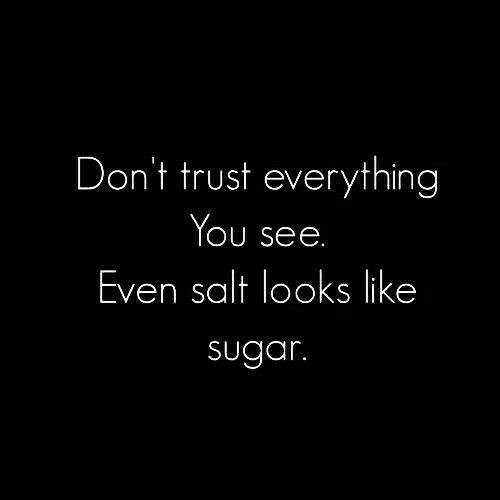 Don't trust everything You see. Even salt looks like sugar.