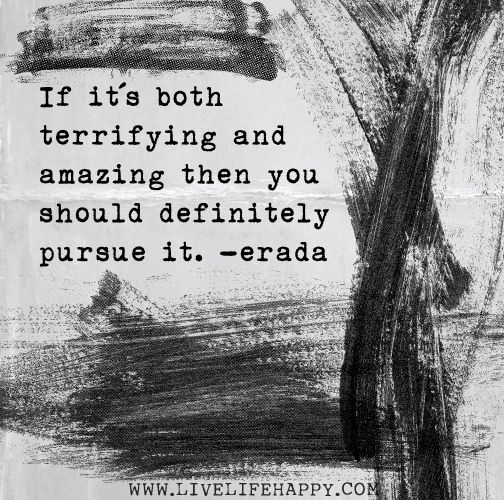 If it's both terrifying and amazing then you should definitely pursue it. -Erada