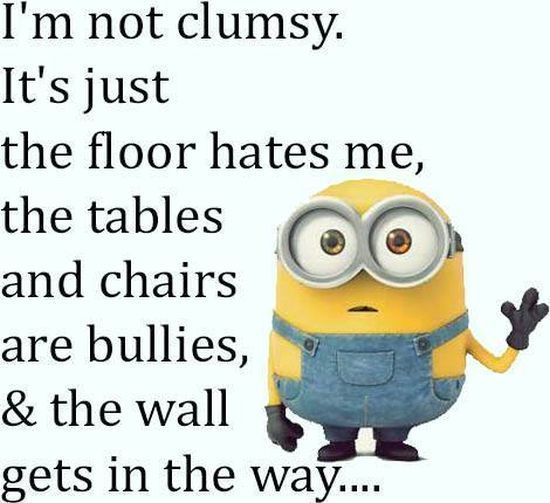 I'm Not Clumsy. It's Just The Floor Hates Me, The Tables And Chairs Are Bullies & The Wall Gets In The Way