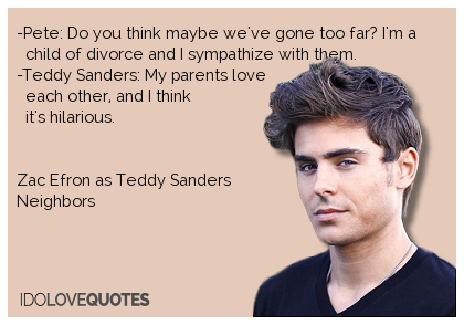 Zac Efron Quote Pete Do You Think Maybe We Ve Gone Too Far I M A Child Of Divorce And I Sympathize With The Divorce And Kids Divorce Zac Efron Quotes