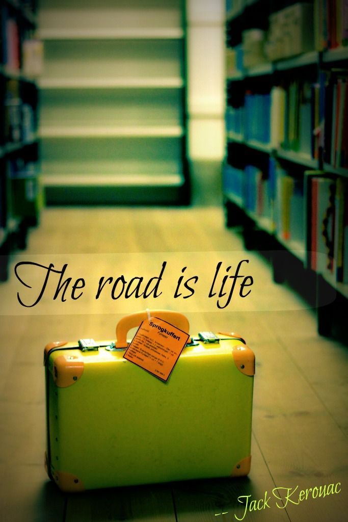 """""""Our battered suitcases were piled on the sidewalk again; we had longer ways to go. But no matter, the road is life""""  ― On the Road by Jack Kerouac"""