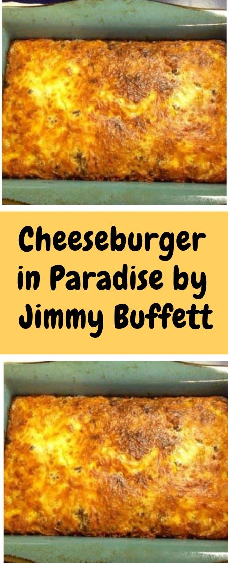 Cheeseburger In Paradise By Jimmy Buffett Beef Dinner Ground Beef Recipes Bisquick Recipes