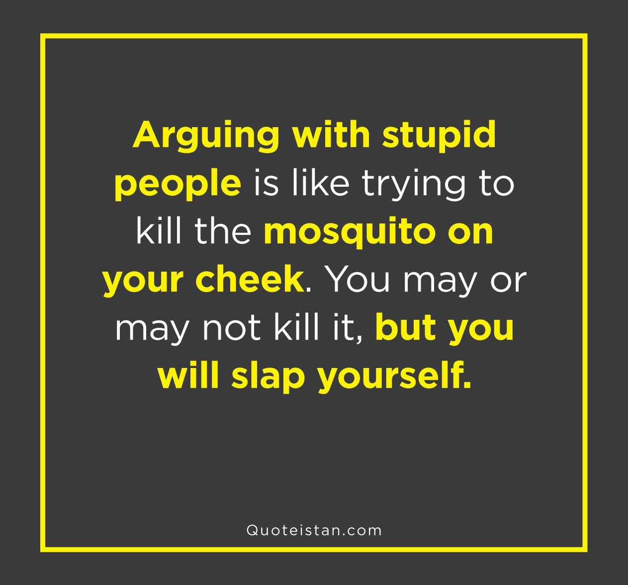 Arguing With Stupid People Is Like Trying To Kill The Mosquito On Your Cheek You May Or May Not Kill It Funny Quotes For Instagram Stupid People Funny Quotes