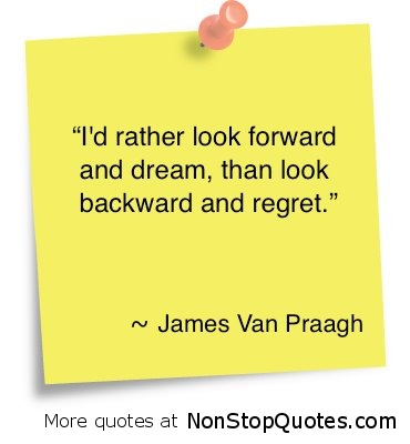 I'd rather look forward and dream, than look backward and regret. ~ James Van Praagh