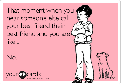 That Moment When You Hear Someone Else Call Your Best Friend Their Best Friend And You Are Like No Friendship Humor Funny Quotes Funny
