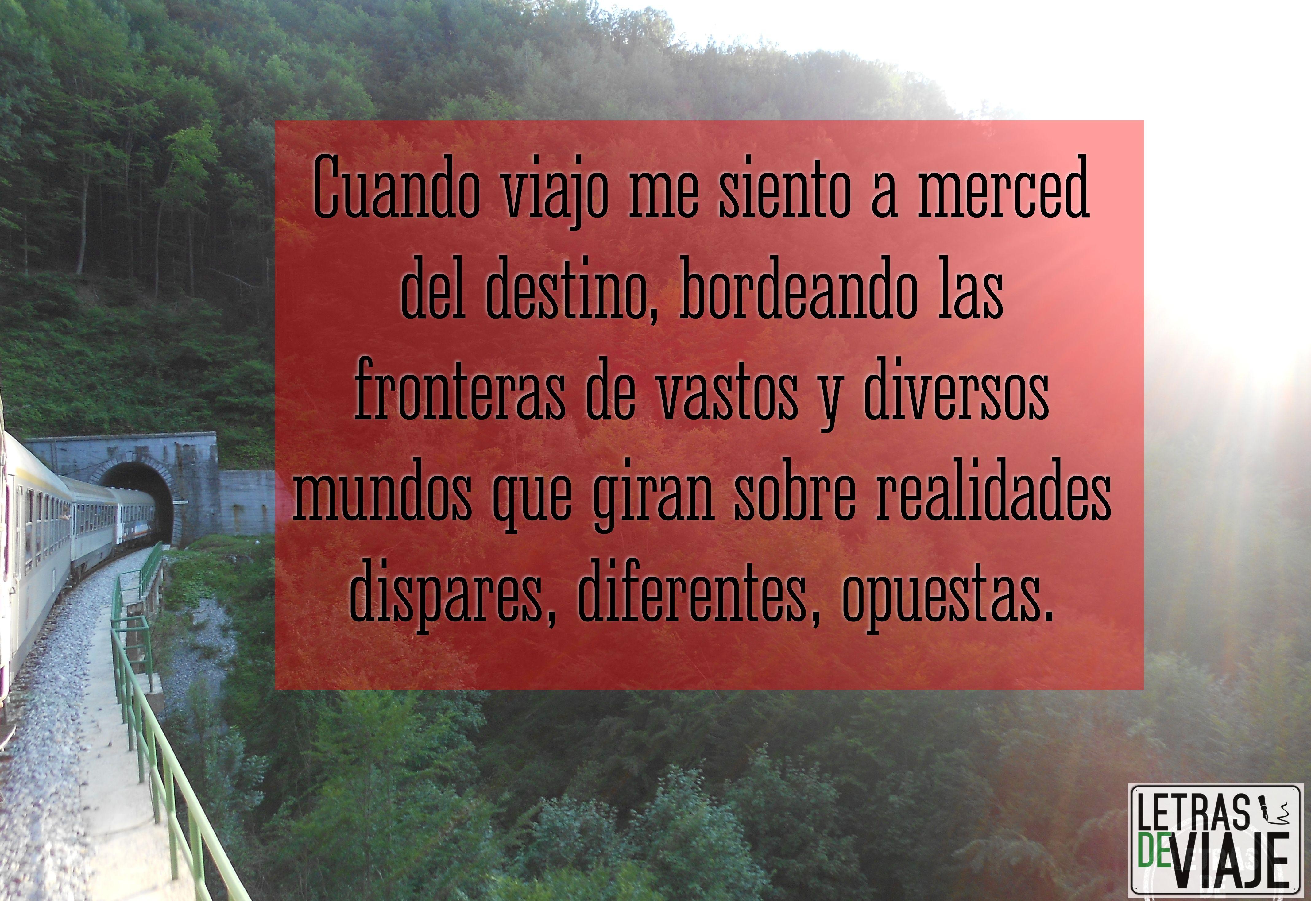 Cuando viajo me siento a merced del destino, bordeand las fronteras de vastos y diversos mundos que giran sobre realidades dispares, diferentes, opuestas