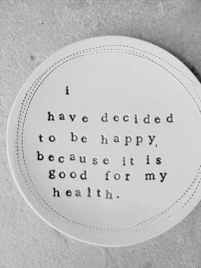 i have decided to be happy because its good for my health