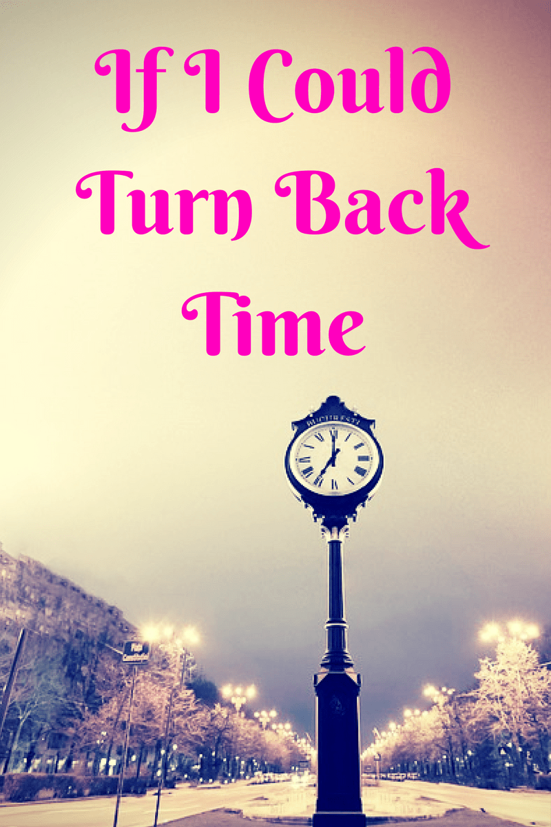 If I Could Turn Back Time Turn Back Time Quotes Turn Ons Time Quotes