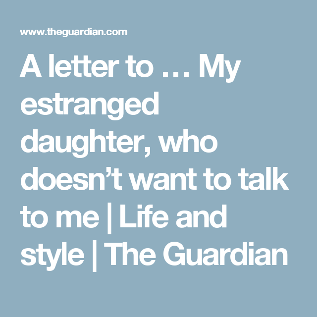 A letter to … My estranged daughter, who doesn't want to talk to