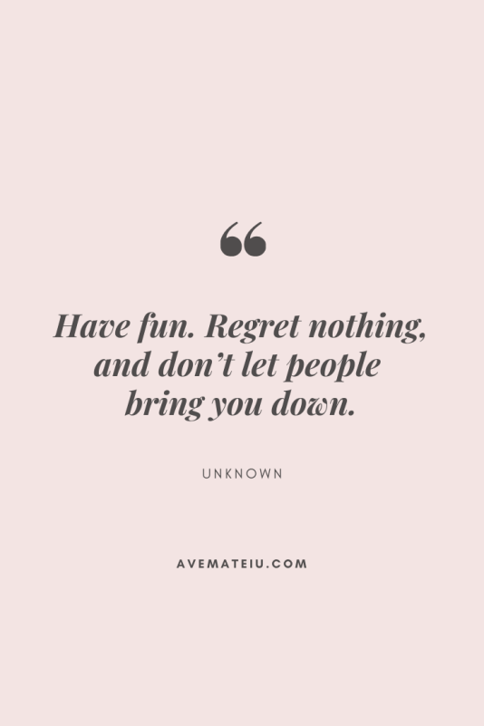 Have fun. Regret nothing, and don't let people bring you down. Motivational Quote Of The Day - August 13, 2019 | Ave Mateiu