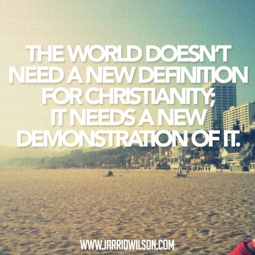 The World Doesn T Need A New Definition For Christianity It Needs A New Demonstration Of It Let S Be The Change Worlds Best Quotes God Loves Me Prayer Verses