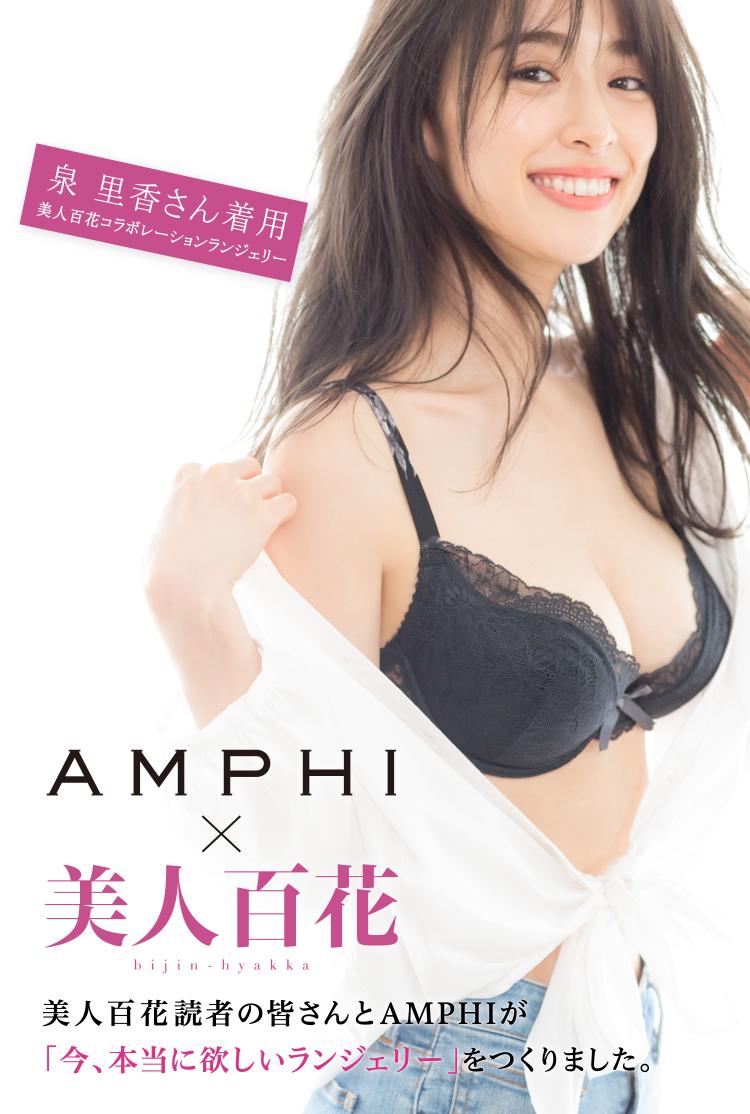 Amphi 215 美人百花 美人百花読者の皆さんとamphiが「今、本当に欲しいランジェリー」をつくりました。 泉 里香