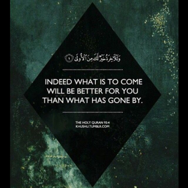 Holy Quran 93:4 ------------------ وَلَلْآخِرَةُ خَيْرٌ لَكَ مِنَ الْأُولَىٰ  Gerçekten senin için ahiret dünyadan daha hayırlıdır.  Indeed what is to come will be better for you than what has gone by.
