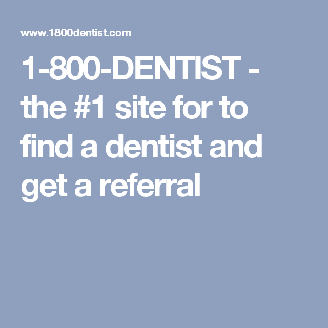 1-800-DENTIST - the #1 site for to find a dentist and get a referral
