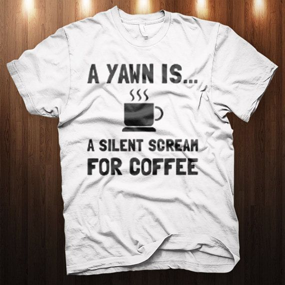 A Yawn Is A Silent Scream For Coffee T-Shirt - S-4XL WHITE Cool Funny Graphic Tee Drink Coffee shirt on Etsy, $14.99 #t-shirt #camiseta #freak #friky #friki #camisetaes