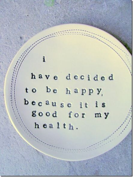 i have decided to be happy because it is good for my health.
