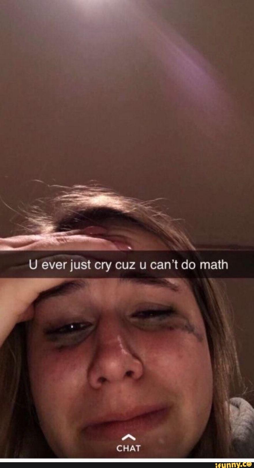 U ever just cry cuz u can't do math CHAT - )