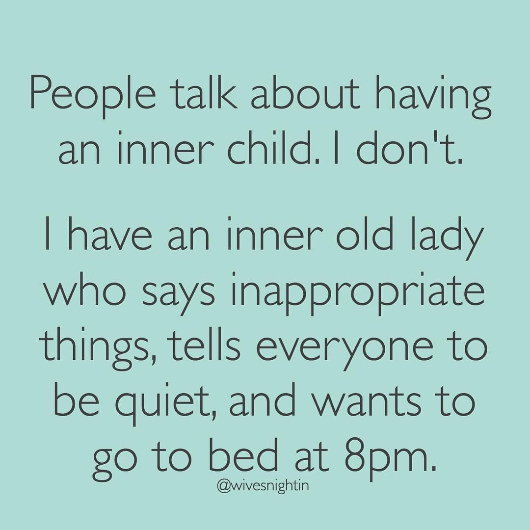 People Talk About Having An Inner Child I Don T I Have An Inner Old Lady Who Says Inappropriate Things Te Fun Quotes Funny Funniest Quotes Ever Funny Quotes